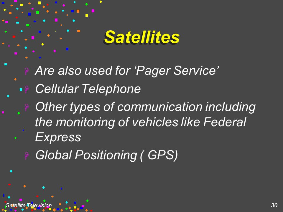 Satellite Television 30 Satellites H Are also used for 'Pager Service' H Cellular Telephone H Other types of communication including the monitoring of vehicles like Federal Express H Global Positioning ( GPS)