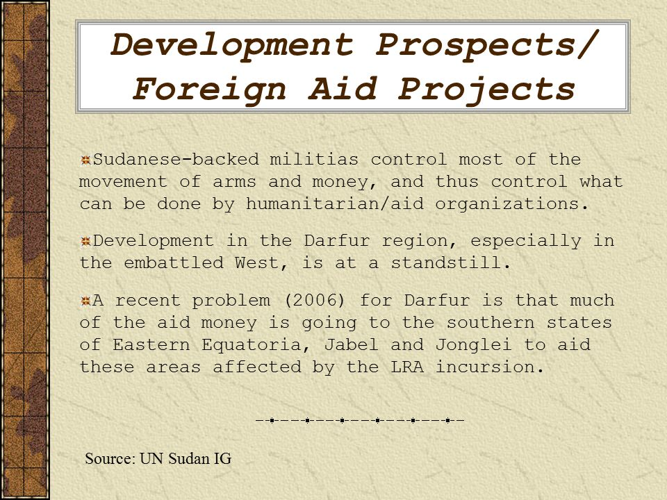 Development Prospects/ Foreign Aid Projects Sudanese-backed militias control most of the movement of arms and money, and thus control what can be done by humanitarian/aid organizations.