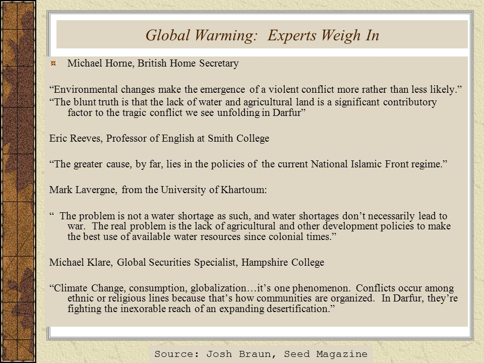 Global Warming: Experts Weigh In Michael Horne, British Home Secretary Environmental changes make the emergence of a violent conflict more rather than less likely. The blunt truth is that the lack of water and agricultural land is a significant contributory factor to the tragic conflict we see unfolding in Darfur Eric Reeves, Professor of English at Smith College The greater cause, by far, lies in the policies of the current National Islamic Front regime. Mark Lavergne, from the University of Khartoum: The problem is not a water shortage as such, and water shortages don't necessarily lead to war.