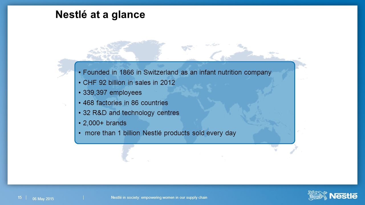 Nestlé at a glance 15 Founded in 1866 in Switzerland as an infant nutrition company CHF 92 billion in sales in 2012 339,397 employees 468 factories in 86 countries 32 R&D and technology centres 2,000+ brands more than 1 billion Nestlé products sold every day Nestlé in society: empowering women in our supply chain 06 May 2015