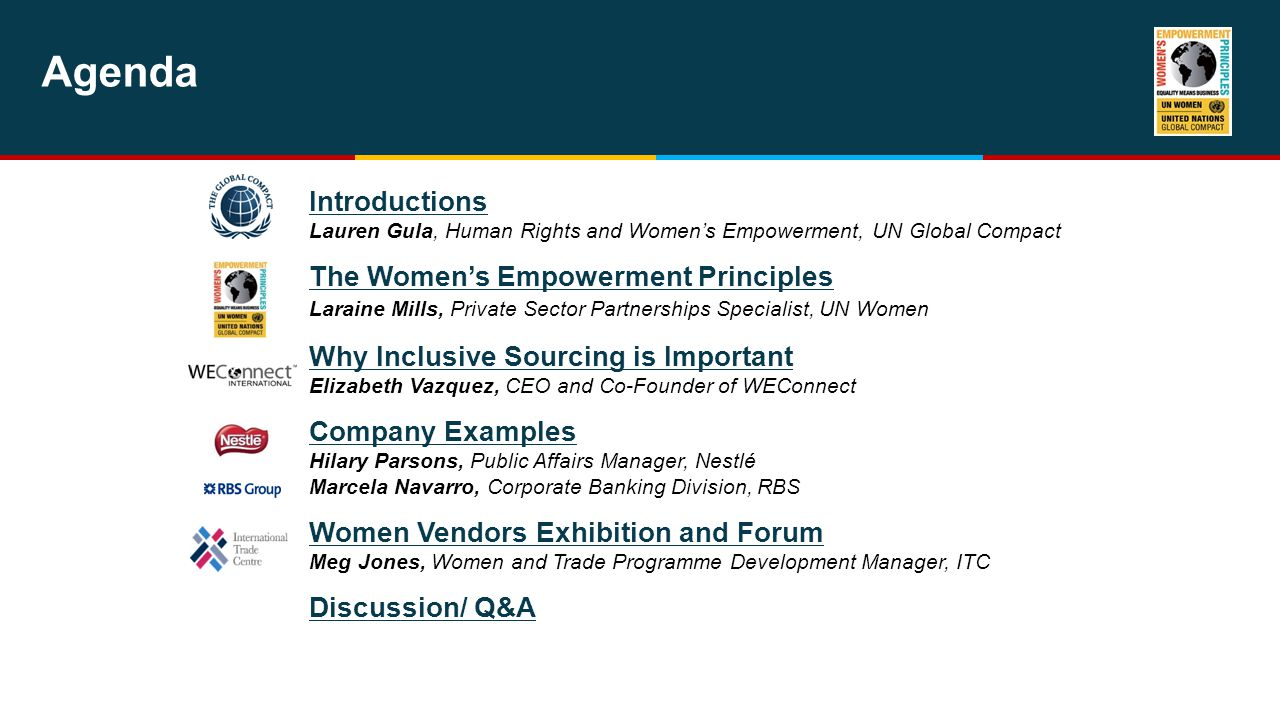 Agenda Introductions Lauren Gula, Human Rights and Women's Empowerment, UN Global Compact The Women's Empowerment Principles Laraine Mills, Private Sector Partnerships Specialist, UN Women Why Inclusive Sourcing is Important Elizabeth Vazquez, CEO and Co-Founder of WEConnect Company Examples Hilary Parsons, Public Affairs Manager, Nestlé Marcela Navarro, Corporate Banking Division, RBS Women Vendors Exhibition and Forum Meg Jones, Women and Trade Programme Development Manager, ITC Discussion/ Q&A