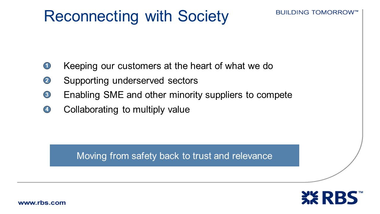 Moving from safety back to trust and relevance Keeping our customers at the heart of what we do 1 Supporting underserved sectors 2 Enabling SME and other minority suppliers to compete 3 Collaborating to multiply value 4 Reconnecting with Society