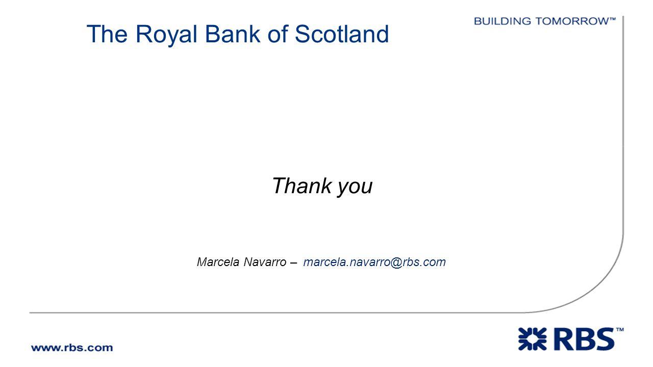 The Royal Bank of Scotland Thank you Marcela Navarro – marcela.navarro@rbs.com