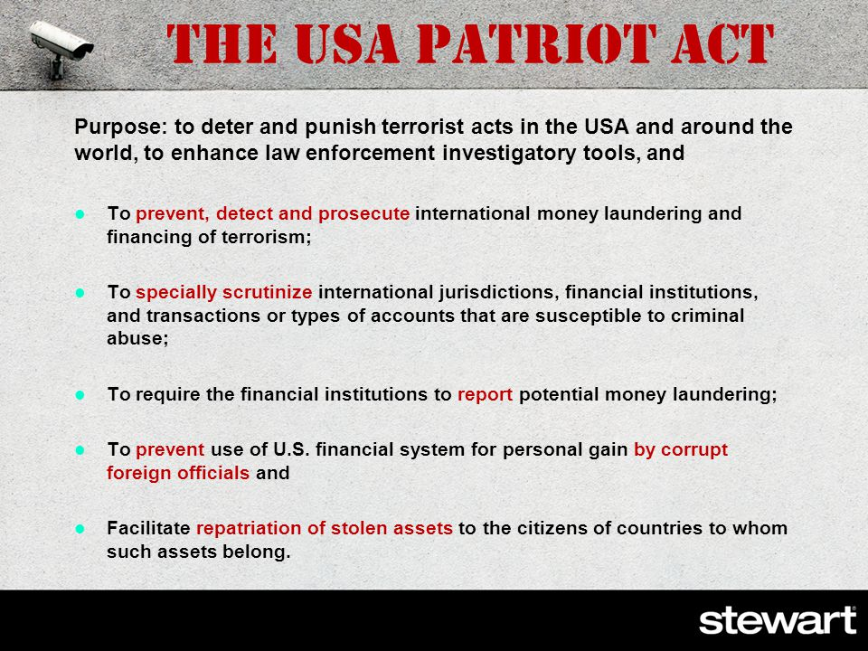 The USA PATRIOT Act was signed on October 26, 2001, following the September 11 th attacks; extended until 2015 conglomeration of: Bank Secrecy Act, President s 2001 National Money Laundering Strategy, International Emergency Economic Powers Act, Trading with the Enemy Act, Executive Order 13224 Blocking Property and Prohibiting Transactions with Persons Who Commit, Threaten to Commit, or Support Terrorism; and public will.