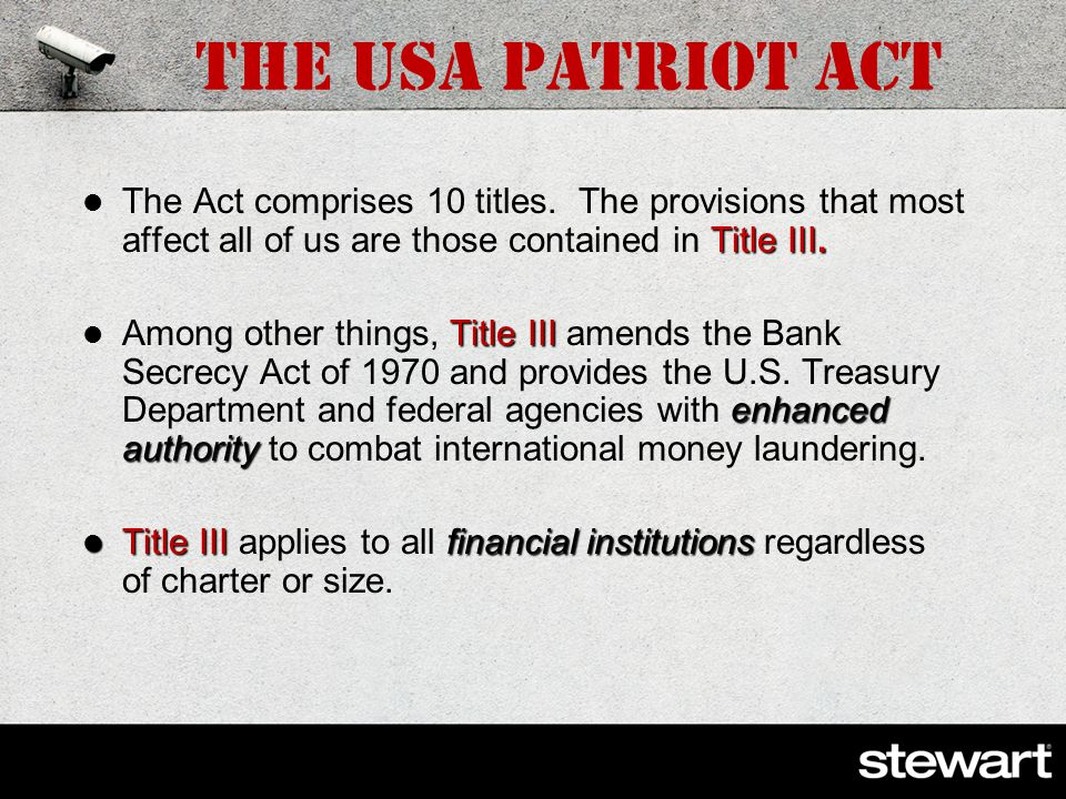 The USA PATRIOT Act Purpose: to deter and punish terrorist acts in the USA and around the world, to enhance law enforcement investigatory tools, and To prevent, detect and prosecute international money laundering and financing of terrorism; To specially scrutinize international jurisdictions, financial institutions, and transactions or types of accounts that are susceptible to criminal abuse; To require the financial institutions to report potential money laundering; To prevent use of U.S.