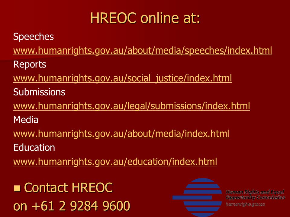 HREOC online at: Speeches www.humanrights.gov.au/about/media/speeches/index.html Reports www.humanrights.gov.au/social_justice/index.html Submissions www.humanrights.gov.au/legal/submissions/index.html Media www.humanrights.gov.au/about/media/index.html Education www.humanrights.gov.au/education/index.html Contact HREOC Contact HREOC on +61 2 9284 9600