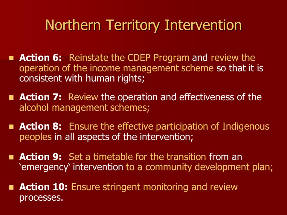 Northern Territory Intervention Action 6: Reinstate the CDEP Program and review the operation of the income management scheme so that it is consistent with human rights; Action 7: Review the operation and effectiveness of the alcohol management schemes; Action 8: Ensure the effective participation of Indigenous peoples in all aspects of the intervention; Action 9: Set a timetable for the transition from an 'emergency' intervention to a community development plan; Action 10: Ensure stringent monitoring and review processes.