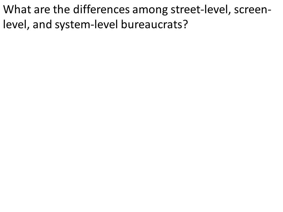 What are the differences among street-level, screen- level, and system-level bureaucrats?