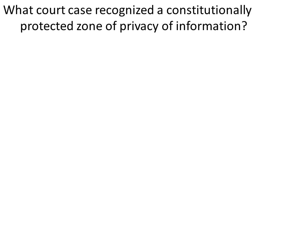 What court case recognized a constitutionally protected zone of privacy of information?