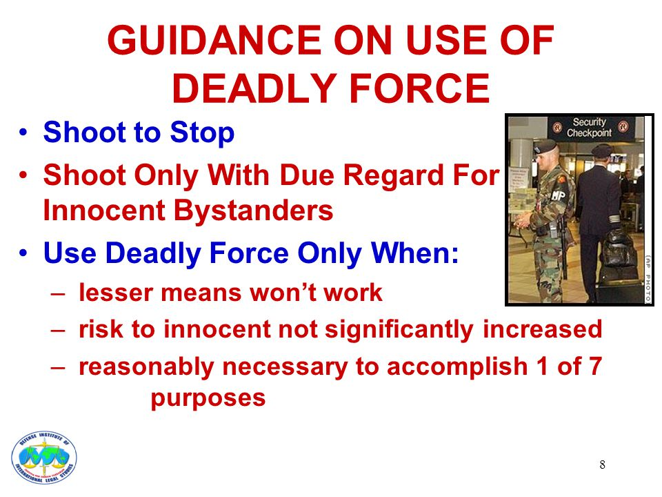 8 GUIDANCE ON USE OF DEADLY FORCE Shoot to Stop Shoot Only With Due Regard For Innocent Bystanders Use Deadly Force Only When: – lesser means won't work – risk to innocent not significantly increased – reasonably necessary to accomplish 1 of 7 purposes