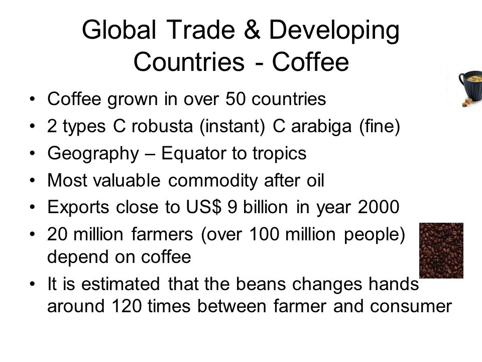 Global Trade & Developing Countries - Coffee Coffee grown in over 50 countries 2 types C robusta (instant) C arabiga (fine) Geography – Equator to tropics Most valuable commodity after oil Exports close to US$ 9 billion in year 2000 20 million farmers (over 100 million people) depend on coffee It is estimated that the beans changes hands around 120 times between farmer and consumer