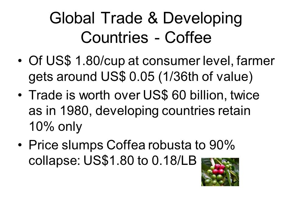 Global Trade & Developing Countries - Coffee Of US$ 1.80/cup at consumer level, farmer gets around US$ 0.05 (1/36th of value) Trade is worth over US$ 60 billion, twice as in 1980, developing countries retain 10% only Price slumps Coffea robusta to 90% collapse: US$1.80 to 0.18/LB