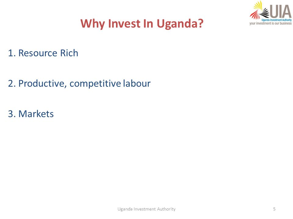 5 Why Invest In Uganda 1. Resource Rich 2. Productive, competitive labour 3. Markets