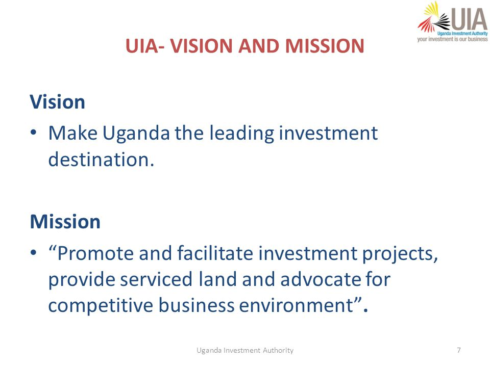 18 Priority Sectors Manufacturing Agriculture Transport / Infrastructure/Logistics ICT Energy/CDM Mining Petroleum Services – Health, Education, Financial services Tourism Uganda Investment Authority