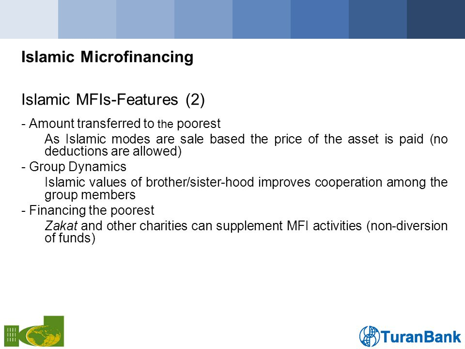 Islamic Microfinancing Islamic MFIs-Features (2) - Amount transferred to the poorest As Islamic modes are sale based the price of the asset is paid (no deductions are allowed) - Group Dynamics Islamic values of brother/sister-hood improves cooperation among the group members - Financing the poorest Zakat and other charities can supplement MFI activities (non-diversion of funds)