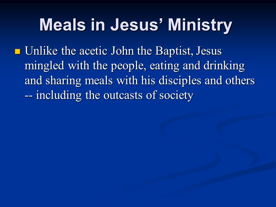 Meals in Jesus' Ministry Unlike the acetic John the Baptist, Jesus mingled with the people, eating and drinking and sharing meals with his disciples a