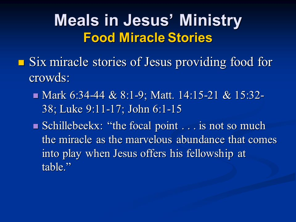 Meals in Jesus' Ministry Food Miracle Stories Six miracle stories of Jesus providing food for crowds: Six miracle stories of Jesus providing food for crowds: Mark 6:34-44 & 8:1-9; Matt.