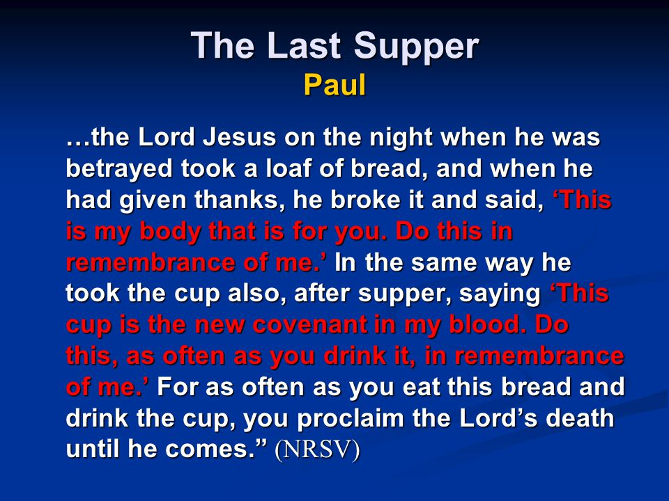 The Last Supper Paul …the Lord Jesus on the night when he was betrayed took a loaf of bread, and when he had given thanks, he broke it and said, 'This