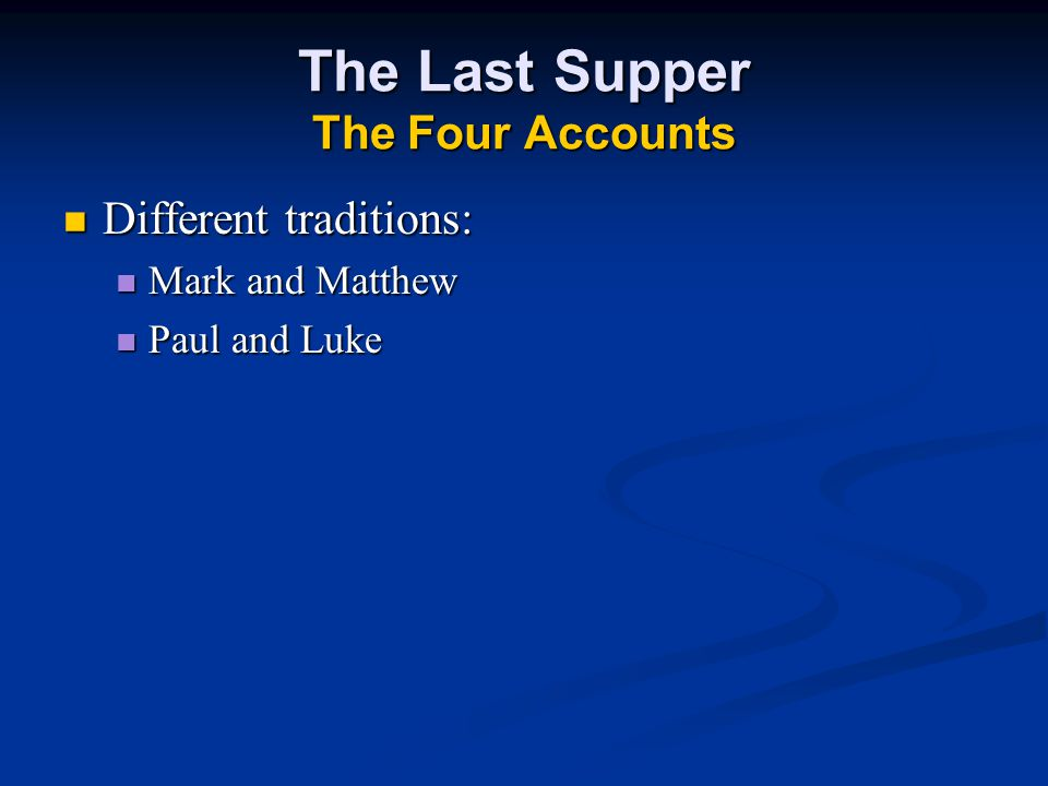 The Last Supper The Four Accounts Different traditions: Different traditions: Mark and Matthew Mark and Matthew Paul and Luke Paul and Luke