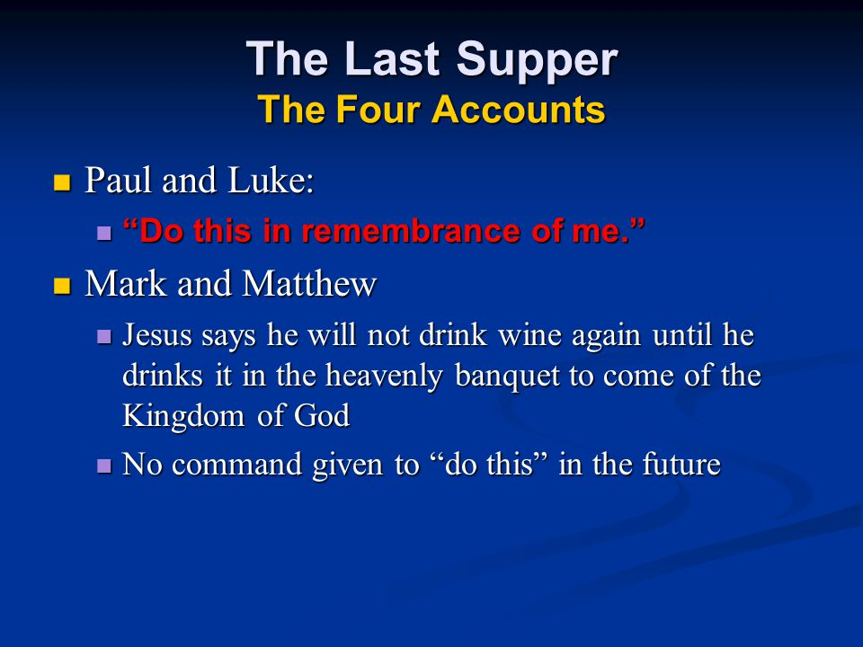 The Last Supper The Four Accounts Paul and Luke: Paul and Luke: Do this in remembrance of me. Do this in remembrance of me. Mark and Matthew Mark and Matthew Jesus says he will not drink wine again until he drinks it in the heavenly banquet to come of the Kingdom of God Jesus says he will not drink wine again until he drinks it in the heavenly banquet to come of the Kingdom of God No command given to do this in the future No command given to do this in the future