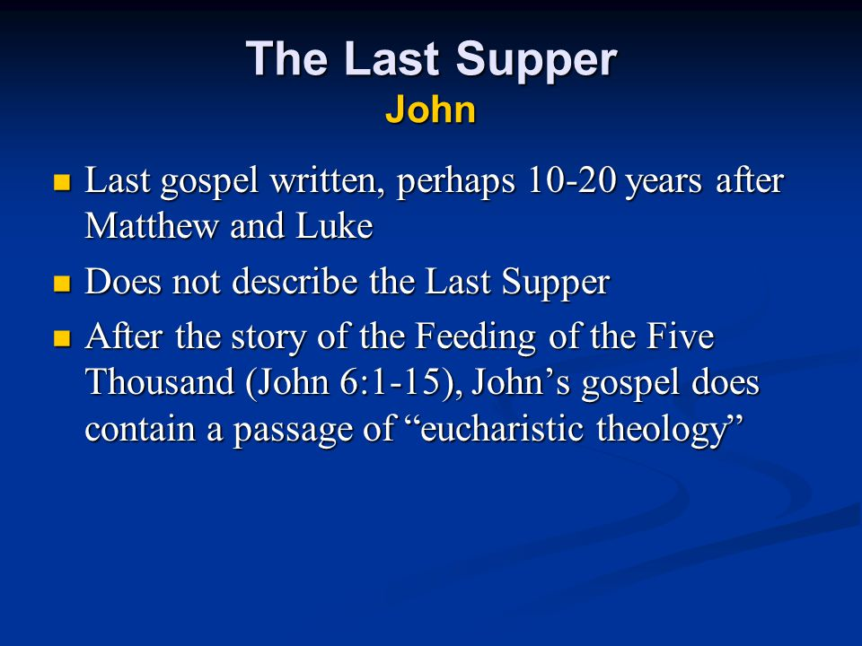 The Last Supper John Last gospel written, perhaps 10-20 years after Matthew and Luke Last gospel written, perhaps 10-20 years after Matthew and Luke Does not describe the Last Supper Does not describe the Last Supper After the story of the Feeding of the Five Thousand (John 6:1-15), John's gospel does contain a passage of eucharistic theology After the story of the Feeding of the Five Thousand (John 6:1-15), John's gospel does contain a passage of eucharistic theology