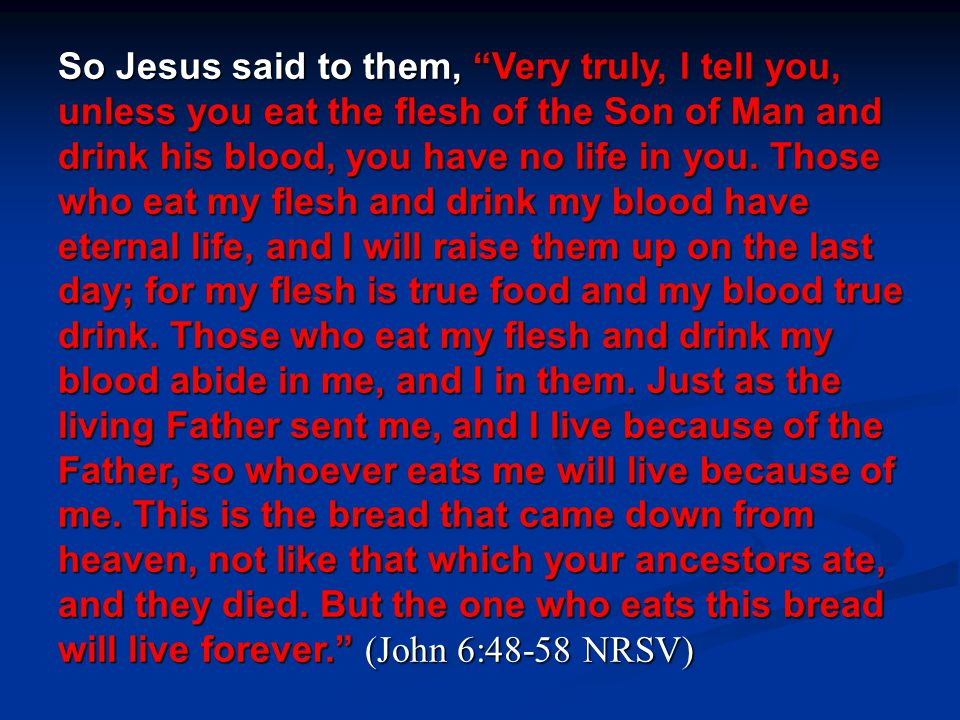 """So Jesus said to them, """"Very truly, I tell you, unless you eat the flesh of the Son of Man and drink his blood, you have no life in you. Those who eat"""