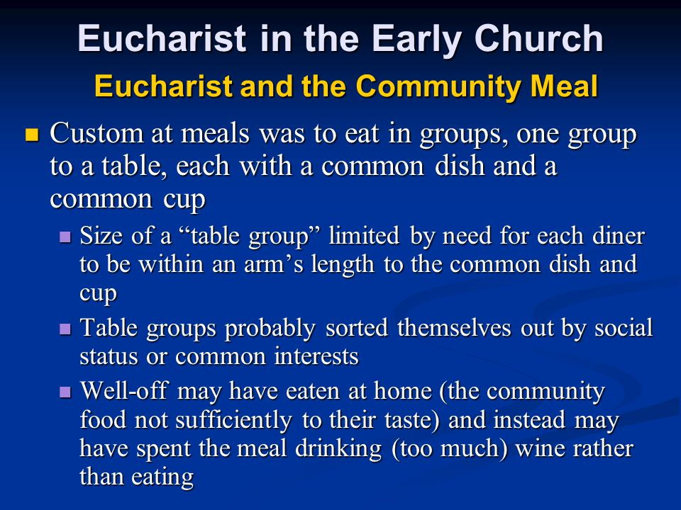 Eucharist in the Early Church Eucharist and the Community Meal Custom at meals was to eat in groups, one group to a table, each with a common dish and