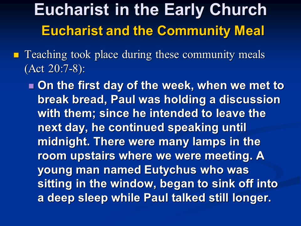 Eucharist in the Early Church Eucharist and the Community Meal Teaching took place during these community meals (Act 20:7-8): Teaching took place duri