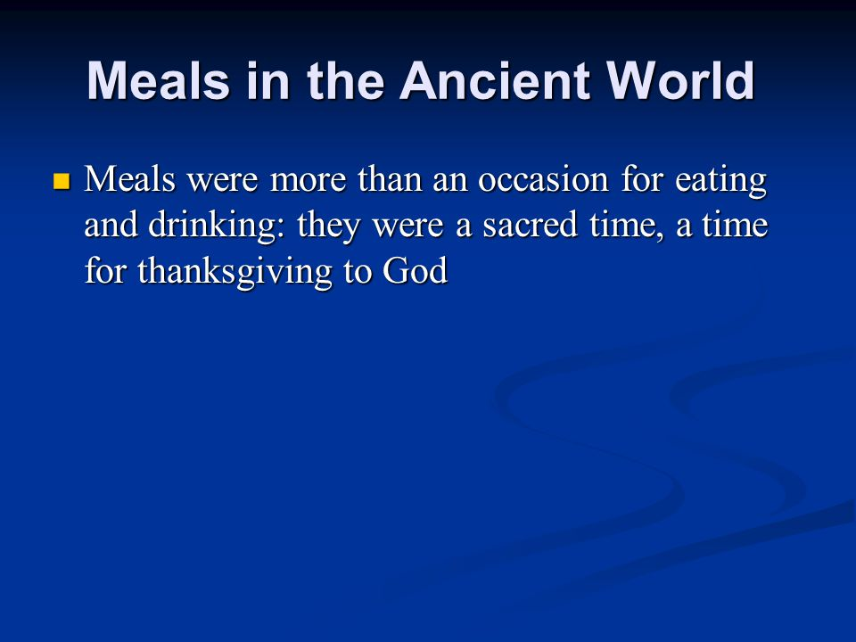 Meals were more than an occasion for eating and drinking: they were a sacred time, a time for thanksgiving to God Meals were more than an occasion for eating and drinking: they were a sacred time, a time for thanksgiving to God