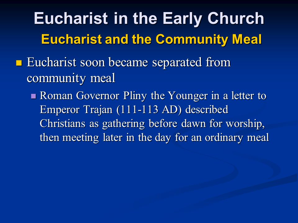 Eucharist in the Early Church Eucharist and the Community Meal Eucharist soon became separated from community meal Eucharist soon became separated fro