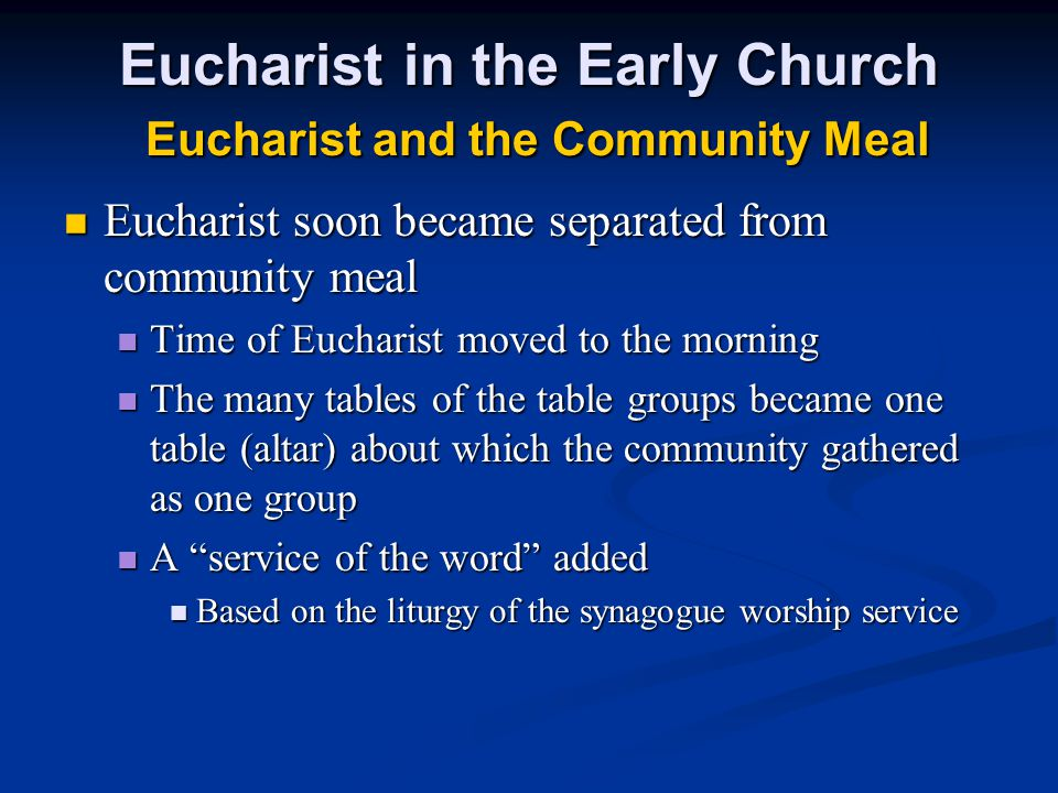 Eucharist in the Early Church Eucharist and the Community Meal Eucharist soon became separated from community meal Eucharist soon became separated from community meal Time of Eucharist moved to the morning Time of Eucharist moved to the morning The many tables of the table groups became one table (altar) about which the community gathered as one group The many tables of the table groups became one table (altar) about which the community gathered as one group A service of the word added A service of the word added Based on the liturgy of the synagogue worship service Based on the liturgy of the synagogue worship service