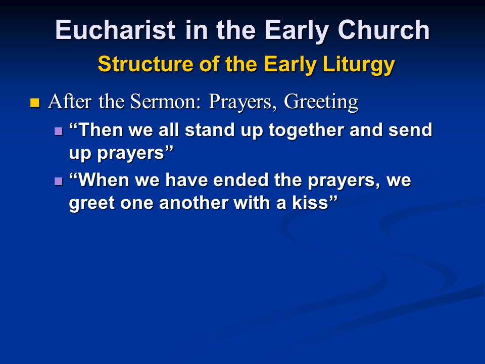 Eucharist in the Early Church Structure of the Early Liturgy After the Sermon: Prayers, Greeting After the Sermon: Prayers, Greeting Then we all stand up together and send up prayers Then we all stand up together and send up prayers When we have ended the prayers, we greet one another with a kiss When we have ended the prayers, we greet one another with a kiss