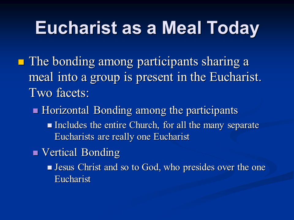 Eucharist as a Meal Today The bonding among participants sharing a meal into a group is present in the Eucharist.