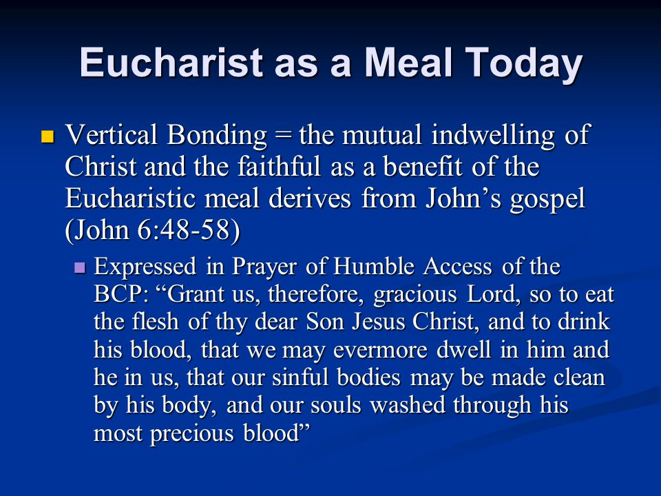 Eucharist as a Meal Today Vertical Bonding = the mutual indwelling of Christ and the faithful as a benefit of the Eucharistic meal derives from John's gospel (John 6:48-58) Vertical Bonding = the mutual indwelling of Christ and the faithful as a benefit of the Eucharistic meal derives from John's gospel (John 6:48-58) Expressed in Prayer of Humble Access of the BCP: Grant us, therefore, gracious Lord, so to eat the flesh of thy dear Son Jesus Christ, and to drink his blood, that we may evermore dwell in him and he in us, that our sinful bodies may be made clean by his body, and our souls washed through his most precious blood Expressed in Prayer of Humble Access of the BCP: Grant us, therefore, gracious Lord, so to eat the flesh of thy dear Son Jesus Christ, and to drink his blood, that we may evermore dwell in him and he in us, that our sinful bodies may be made clean by his body, and our souls washed through his most precious blood