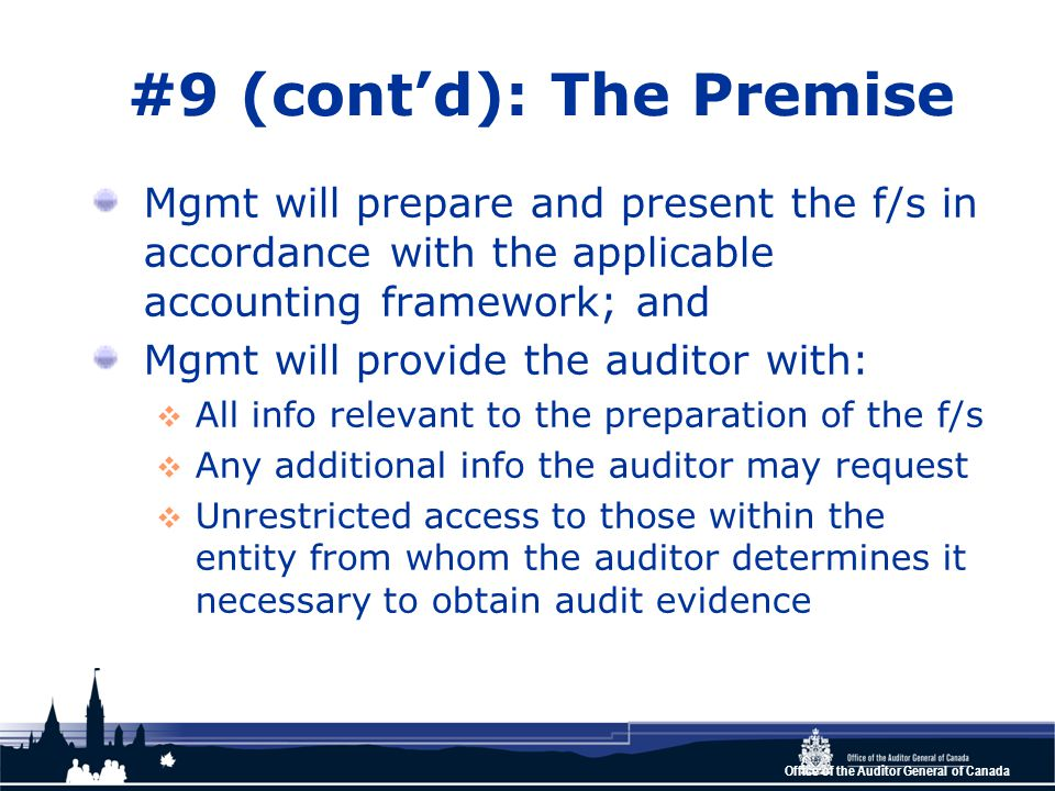 Office of the Auditor General of Canada #9 (cont'd): The Premise Mgmt will prepare and present the f/s in accordance with the applicable accounting framework; and Mgmt will provide the auditor with:  All info relevant to the preparation of the f/s  Any additional info the auditor may request  Unrestricted access to those within the entity from whom the auditor determines it necessary to obtain audit evidence