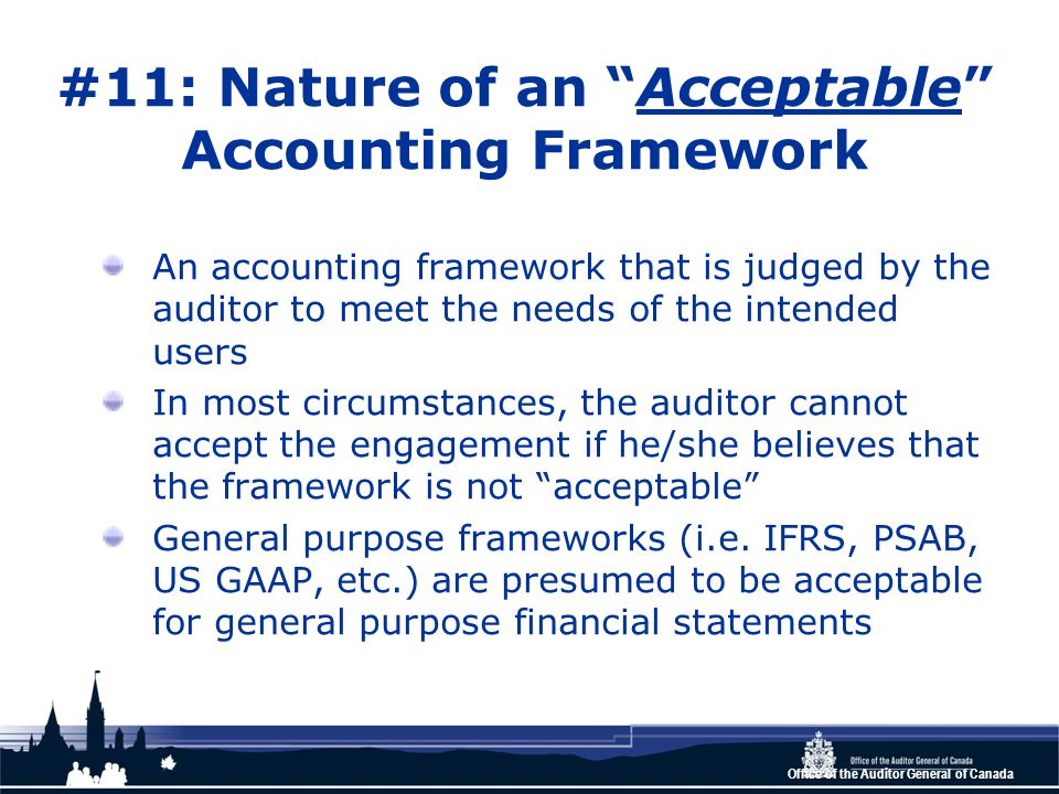 Office of the Auditor General of Canada #11: Nature of an Acceptable Accounting Framework An accounting framework that is judged by the auditor to meet the needs of the intended users In most circumstances, the auditor cannot accept the engagement if he/she believes that the framework is not acceptable General purpose frameworks (i.e.