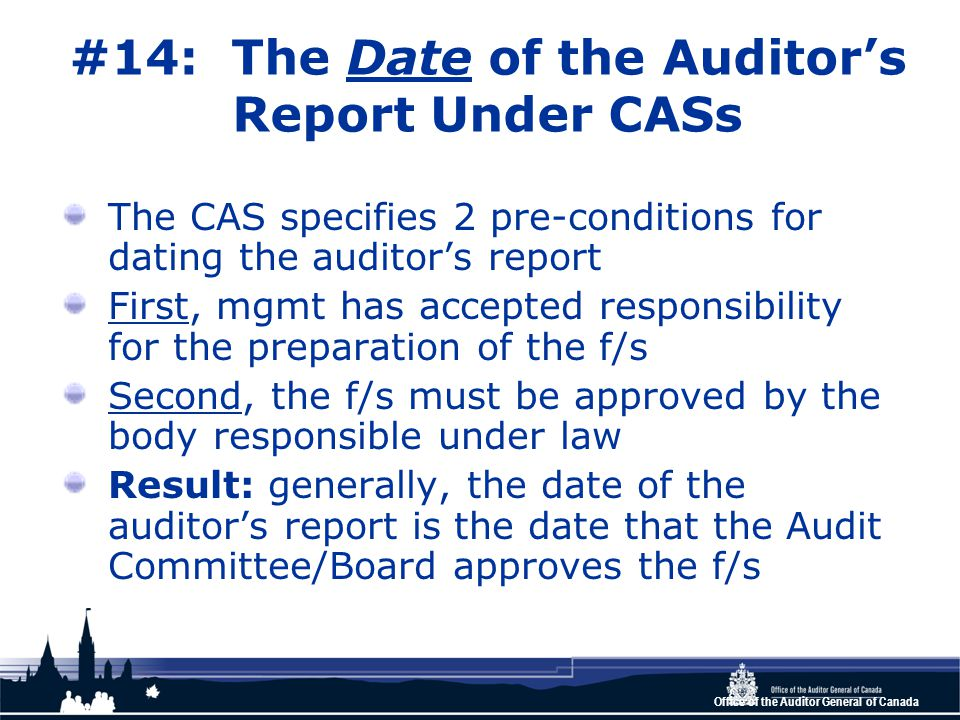 Office of the Auditor General of Canada #14: The Date of the Auditor's Report Under CASs The CAS specifies 2 pre-conditions for dating the auditor's report First, mgmt has accepted responsibility for the preparation of the f/s Second, the f/s must be approved by the body responsible under law Result: generally, the date of the auditor's report is the date that the Audit Committee/Board approves the f/s