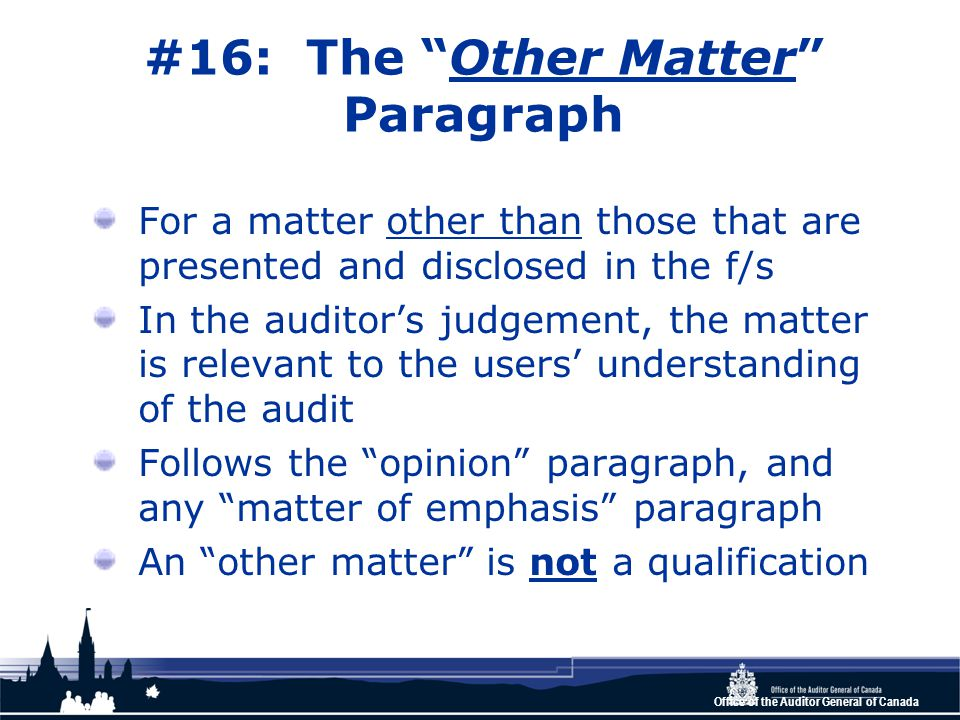 Office of the Auditor General of Canada #16: The Other Matter Paragraph For a matter other than those that are presented and disclosed in the f/s In the auditor's judgement, the matter is relevant to the users' understanding of the audit Follows the opinion paragraph, and any matter of emphasis paragraph An other matter is not a qualification
