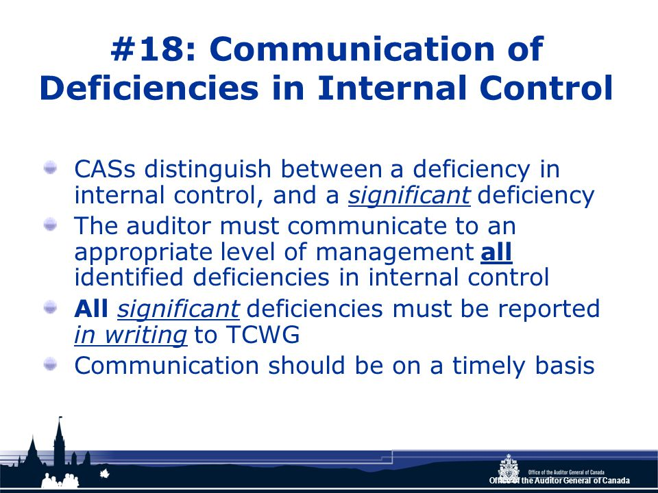 Office of the Auditor General of Canada #18: Communication of Deficiencies in Internal Control CASs distinguish between a deficiency in internal control, and a significant deficiency The auditor must communicate to an appropriate level of management all identified deficiencies in internal control All significant deficiencies must be reported in writing to TCWG Communication should be on a timely basis