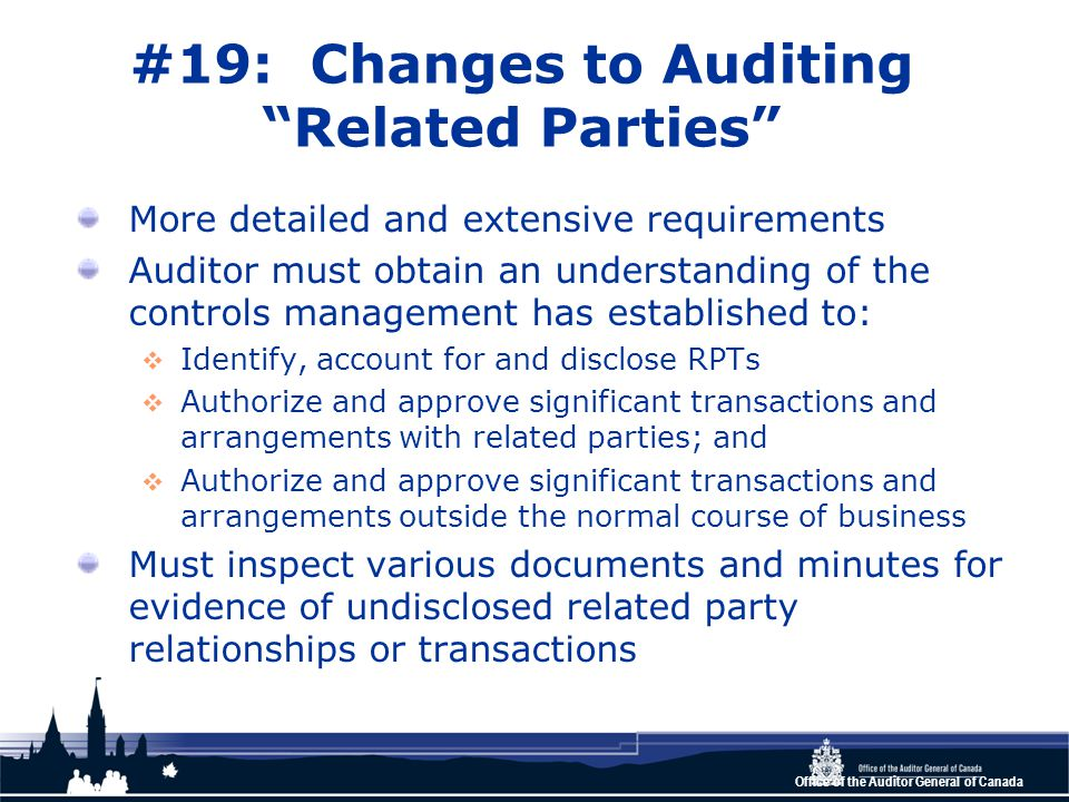 Office of the Auditor General of Canada #19: Changes to Auditing Related Parties More detailed and extensive requirements Auditor must obtain an understanding of the controls management has established to:  Identify, account for and disclose RPTs  Authorize and approve significant transactions and arrangements with related parties; and  Authorize and approve significant transactions and arrangements outside the normal course of business Must inspect various documents and minutes for evidence of undisclosed related party relationships or transactions