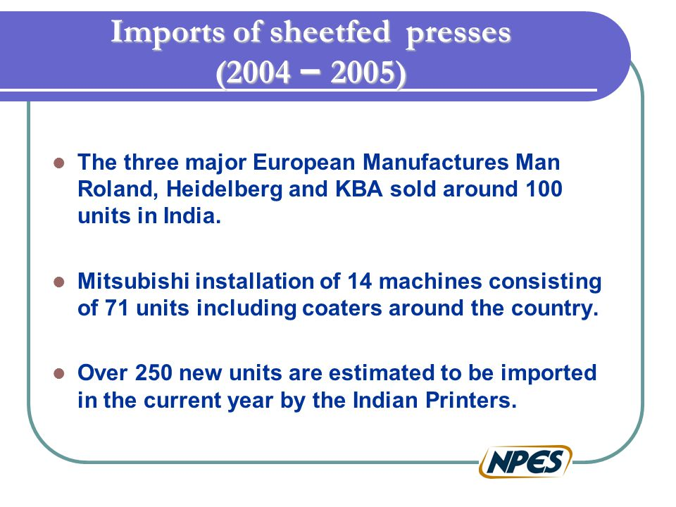 Imports of sheetfed presses (2004 – 2005) The three major European Manufactures Man Roland, Heidelberg and KBA sold around 100 units in India. Mitsubi