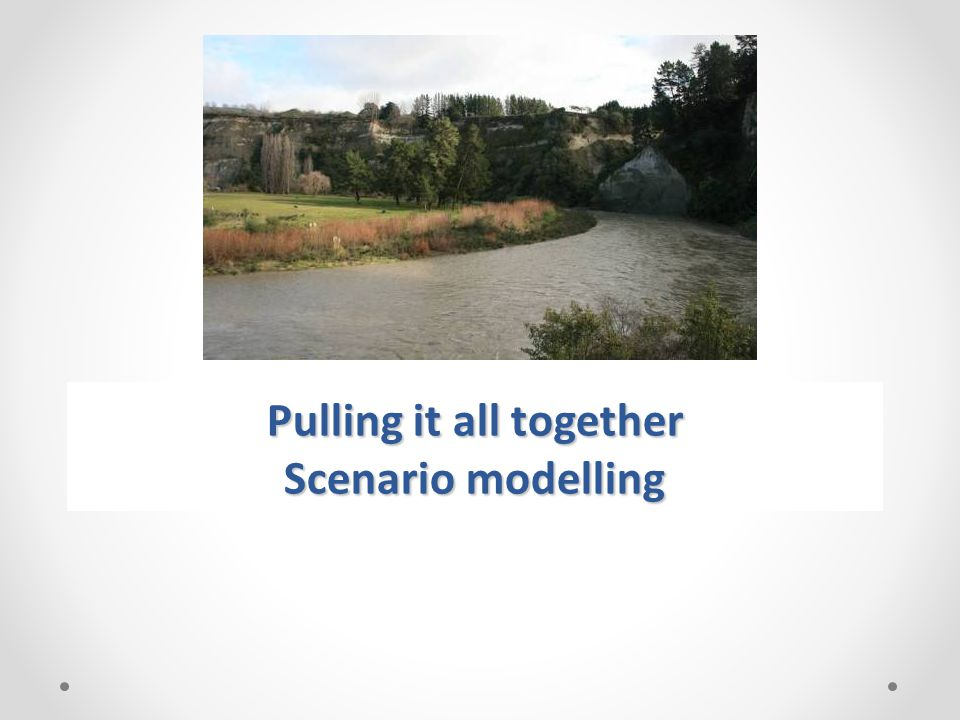 Pulling it all together Scenario modelling