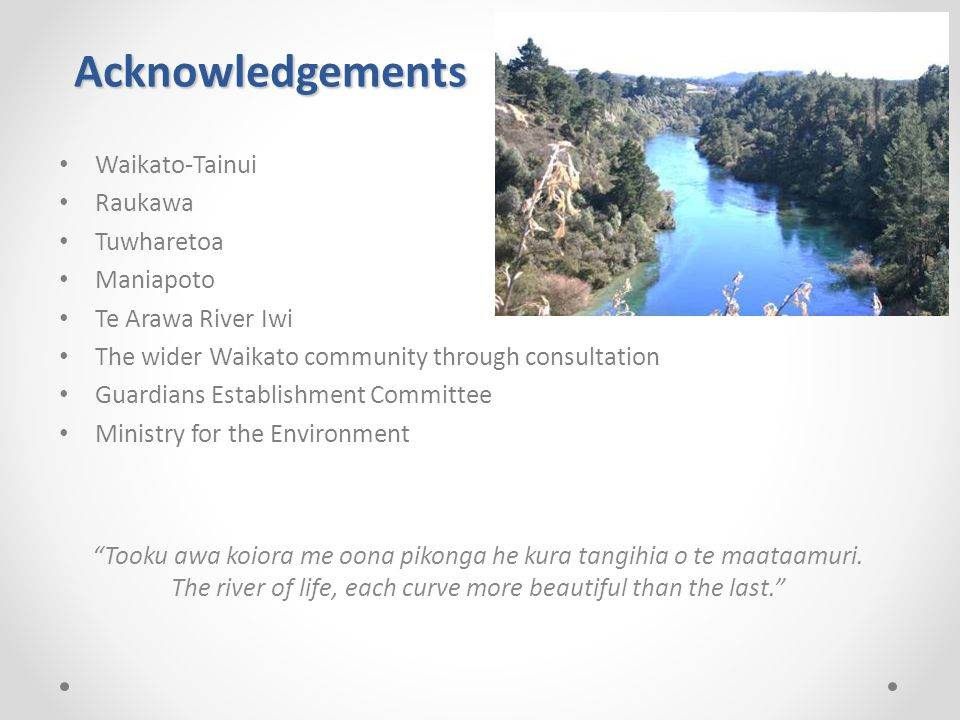 Acknowledgements Waikato-Tainui Raukawa Tuwharetoa Maniapoto Te Arawa River Iwi The wider Waikato community through consultation Guardians Establishment Committee Ministry for the Environment Tooku awa koiora me oona pikonga he kura tangihia o te maataamuri.