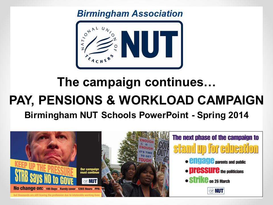 The campaign continues… PAY, PENSIONS & WORKLOAD CAMPAIGN Birmingham NUT Schools PowerPoint - Spring 2014