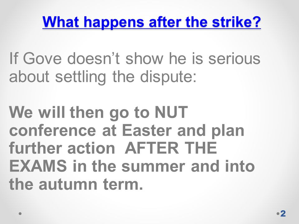 What happens after the strike? If Gove doesn't show he is serious about settling the dispute: We will then go to NUT conference at Easter and plan fur