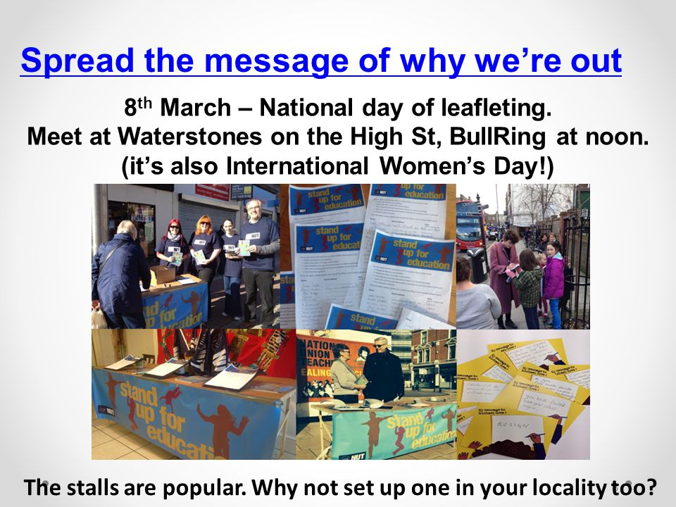 8 Spread the message of why we're out The stalls are popular. Why not set up one in your locality too? 8 th March – National day of leafleting. Meet a
