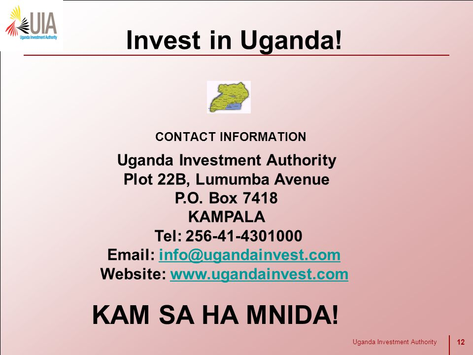 Uganda Investment Authority 12 CONTACT INFORMATION Invest in Uganda! Uganda Investment Authority Plot 22B, Lumumba Avenue P.O. Box 7418 KAMPALA Tel: 2
