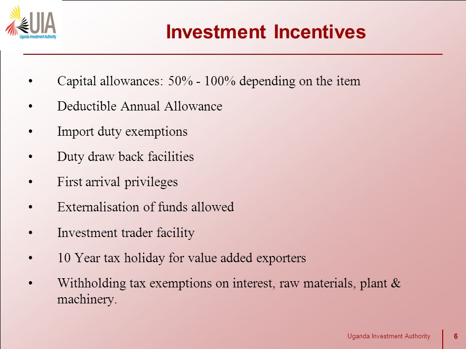 Uganda Investment Authority 6 Investment Incentives Capital allowances: 50% - 100% depending on the item Deductible Annual Allowance Import duty exemp