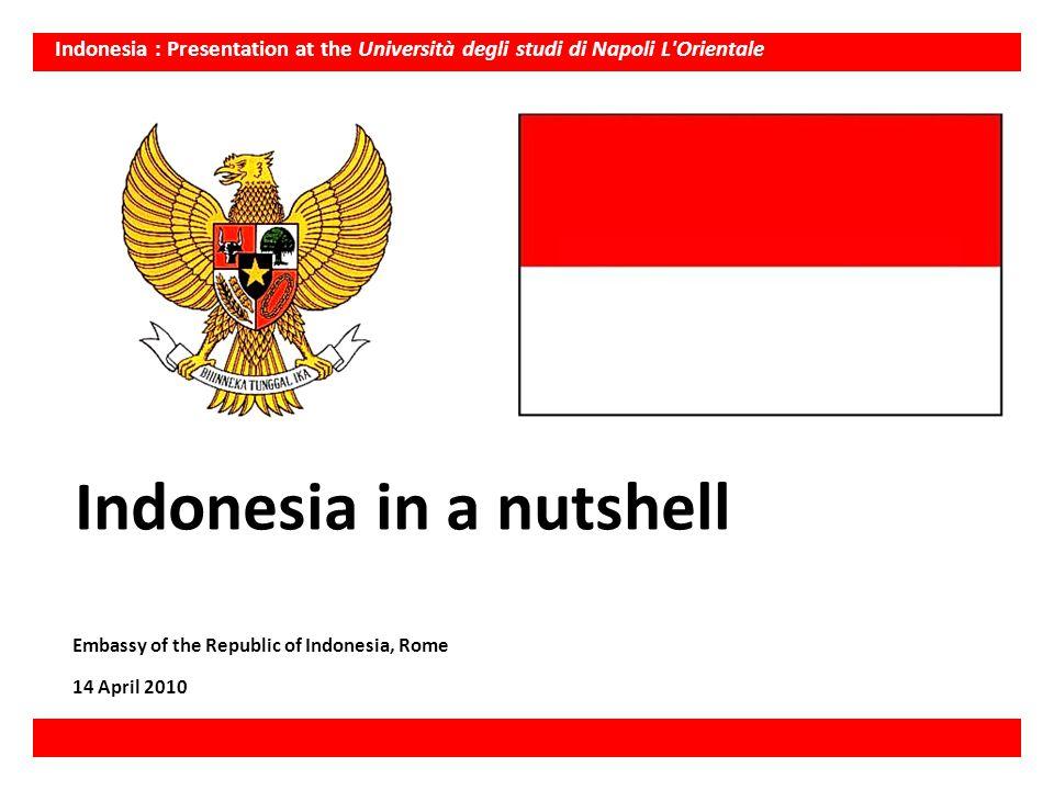 Indonesia : Presentation at the Università degli studi di Napoli L'Orientale Indonesia in a nutshell Embassy of the Republic of Indonesia, Rome 14 Apr