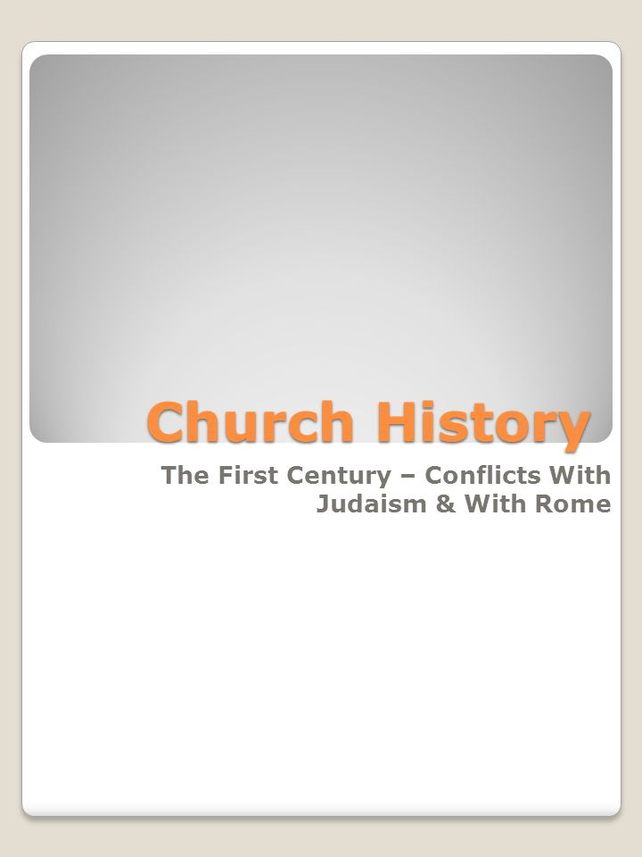 Church History The First Century – Conflicts With Judaism & With Rome